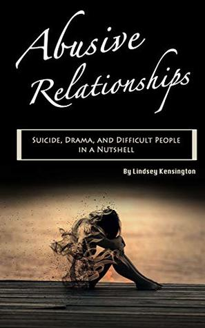 Abusive Relationships: Suicide, Drama, and Difficult People in a Nutshell