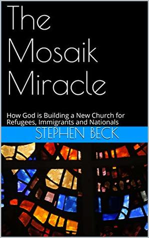 The Mosaik Miracle: How God is Building a New Church for Refugees, Immigrants and Nationals