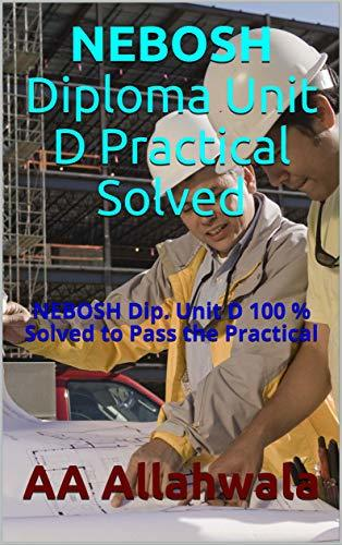 NEBOSH Diploma Unit D Practical Solved: NEBOSH Dip. Unit D 100 % Solved to Pass the Practical (Study Aids Book 2)