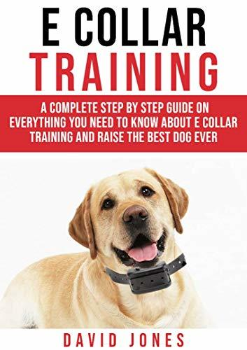 E Collar Training: A Complete Step By Step Guide On Everything You Need To Know About E - COLLAR TRAINING And Raise The Obedient And Best Dog Ever