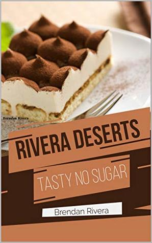 Rivera's Desserts Made Healthy! Sugar-free yummies Healthy, tasty and easy : Cook Right Now ( Chocolate, Cakes, Pastries, Tortes, and Candies )