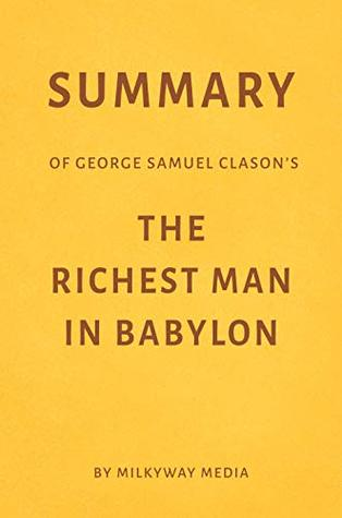 Summary of George Samuel Clason's The Richest Man in Babylon by Milkyway Media