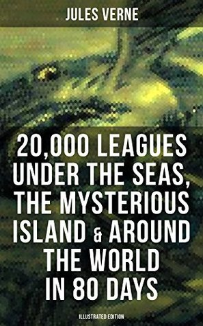 20,000 Leagues Under the Seas, The Mysterious Island & Around the World in 80 Days (Illustrated Edition): 3 Sci-Fi Classics in One eBook
