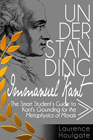 UNDERSTANDING IMMANUEL KANT: The Smart Student's Guide to Grounding for the Metaphysics of Morals (Smart Student's Guides to Philosophical Classics Book 4)