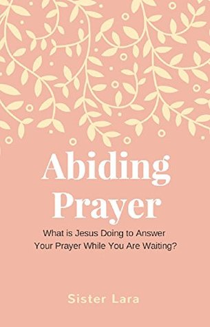 Abiding Prayer What is Jesus Doing While You Wait For Your Prayer to be Answered: Online School of Prayer With Christ