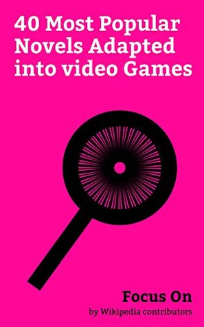 Focus On: 40 Most Popular Novels Adapted into video Games: Harry Potter, The Three Musketeers, A Song of Ice and Fire, James Bond, Les Misérables, Frankenstein, ... Mr Hyde, Dracula, The Da Vinci Code, etc.