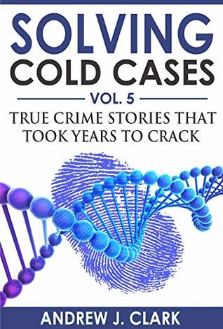 Solving Cold Cases Vol. 5: True Crime Stories that Took Years to Crack