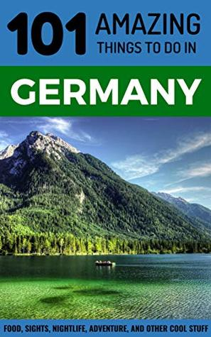 101 Amazing Things to Do in Germany: Germany Travel Guide (Berlin Travel Guide, Munich Travel Cologne Travel, Frankfurt Travel, Hamburg)