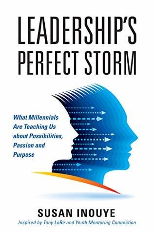 Leadership's Perfect Storm: What Millennials Are Teaching Us About Possibilities, Passion and Purpose
