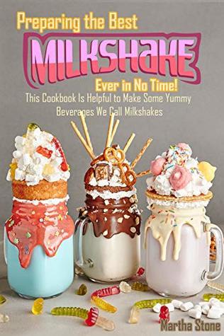 Preparing the Best Milkshakes Ever in No Time!: This Cookbook Is Helpful to Make Some Yummy Beverages We Call Milkshakes