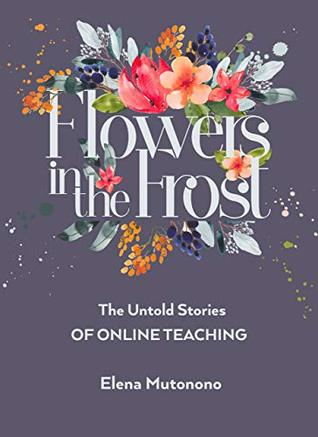 Flowers in the Frost: The Untold Stories of Online Teaching