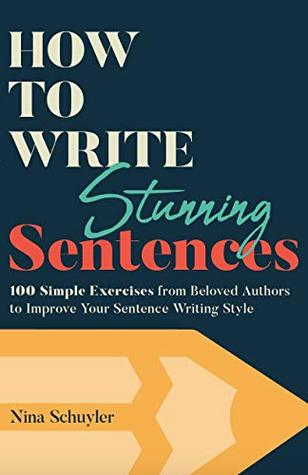 How to Write Stunning Sentences: 100 Simple Exercises from Beloved Authors to Improve Your Sentence Writing Style