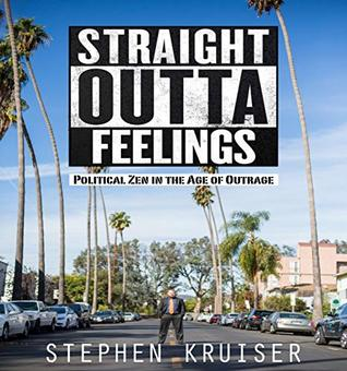 Straight Outta Feelings: Political Zen in the Age of Outrage