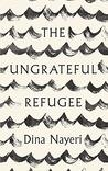 The Ungrateful Refugee by Dina Nayeri