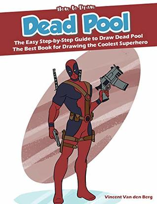 How to Draw Dead Pool: The Easy Step-by-Step Guide to Draw Dead Pool - The Best Book for Drawing the Coolest Superhero