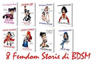 8 Femdom Storie di BDSM: Sissy Boys Will Be Girls - Umiliazione Femdom - Femdom Cuckold - Femdom Schiavo - Femdom CBT - Pegging la Sissy - Sissy Boy ATM Machine - Fists of Fury