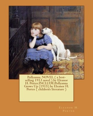 Pollyanna. NOVEL ( a best-selling 1913 novel ) by Eleanor H. Porter.INCLUDE:Pollyanna Grows Up (1915) by Eleanor H. Porter ( children's literature )