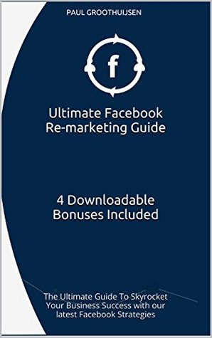 Ultimate Facebook Re-marketing Guide 4 Downloadable Bonuses Included: The Ultimate Guide To Skyrocket Your Business Success with our latest Facebook Strategies