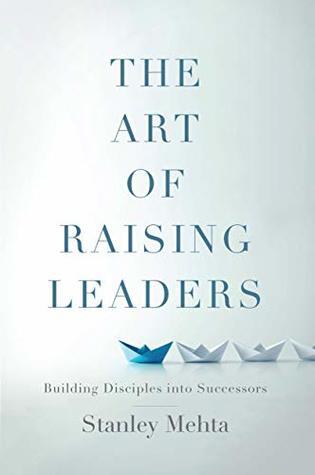 The Art of Raising Leaders: Building Disciples into Successors