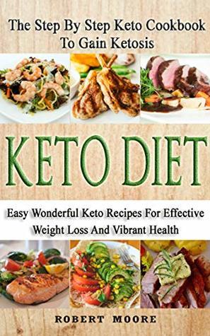 Keto Diet: The Step By Step Keto Cookbook To Gain Ketosis: Keto Cookbook: Keto Diet: The Step By Step Keto Cookbook Ketogenic Diet For Weight Loss: The Step By Step Keto Cookbook