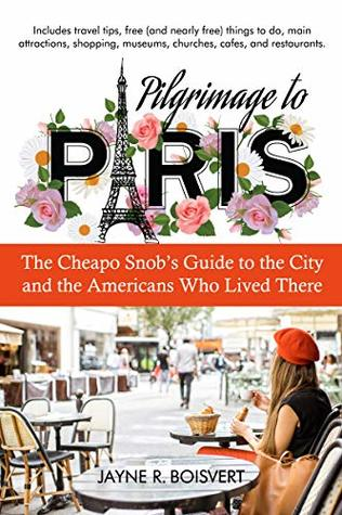 Pilgrimage to Paris: The Cheapo Snob's Guide to the City and the Americans Who Lived There