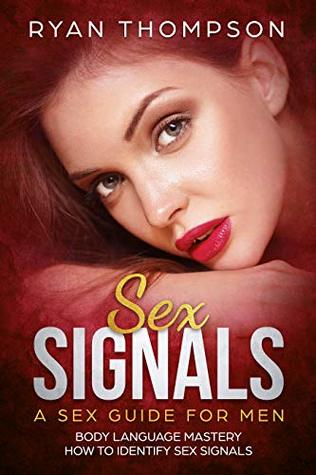 Sex Signals : A Sex Guide for Men: Body Language Mastery, How to Identify Sex Signals