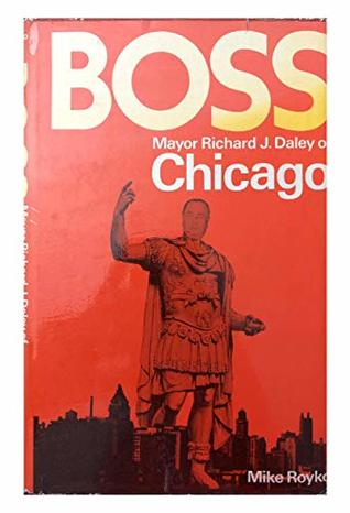 Boss: Mayor Richard J.Daley of Chicago