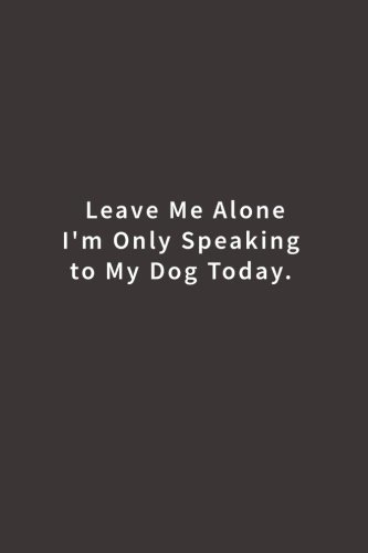 Leave Me Alone I'm Only Speaking to My Dog Today.: Lined notebook