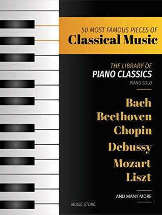50 MOST FAMOUS PIECES OF CLASSICAL MUSIC: The Library of Piano Classics Bach, Beethoven, Bizet, Chopin, Debussy, Liszt, Mozart, Schubert, Strauss and more