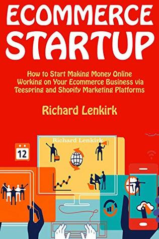 Ecommerce Startup: How to Start Making Money Online Working on Your Ecommerce Business via Teespring and Shopify Marketing Platforms