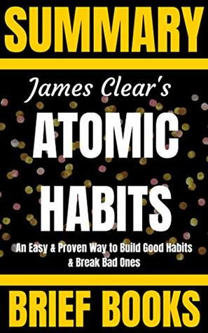 Summary: James Clear's Atomic Habits: An Easy & Proven Way to Build Good Habits and Break Bad Ones