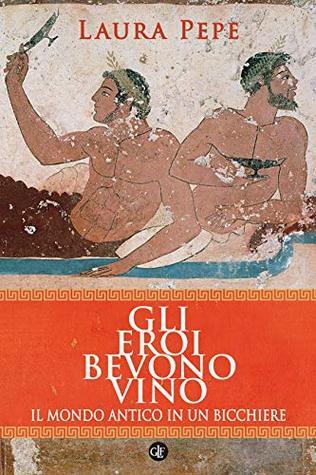 Gli eroi bevono vino: Il mondo antico in un bicchiere