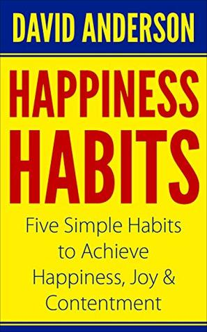 Happiness Habits: Five Simple Habits to Achieve Happiness, Joy & Contentment