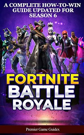 Fortnite: Battle Royale: A Complete How-to-Win Guide Updated for Season 6 (Advanced Tips, Tricks and Strategies to Win Victory Royale)