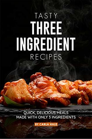 Tasty Three Ingredient Recipes: Quick, Delicious Meals Made with Only 3 Ingredients