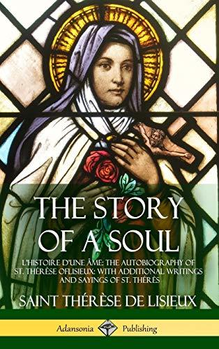The Story of a Soul l'Histoire d'Une �me: The Autobiography of St. Th�r�se of Lisieux: With Additional Writings and Sayings of St. Th�r�s