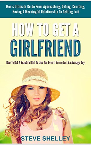 HOW TO GET A GIRLFRIEND: HOW TO GET A BEAUTIFUL GIRL TO LIKE YOU EVEN IF YOU'RE JUST AN AVERAGE GUY