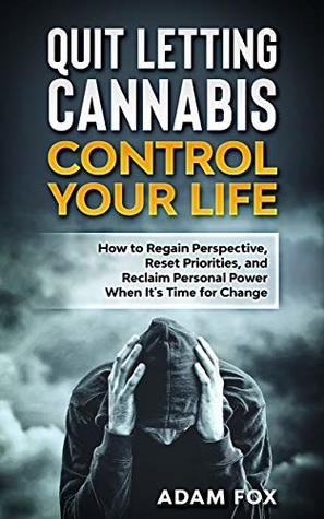 Quit Letting Cannabis Control Your Life: How to Regain Perspective, Reset Priorities, and Reclaim Personal Power When It's Time for Change
