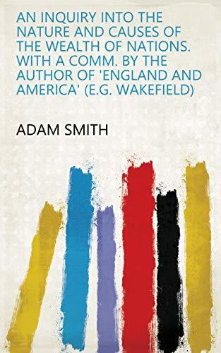 An inquiry into the nature and causes of the wealth of nations. With a comm. by the author of 'England and America'