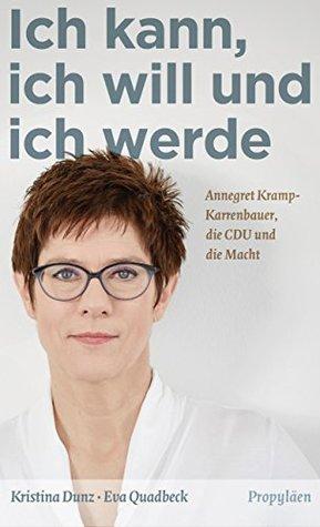 Ich kann, ich will und ich werde: Annegret Kramp-Karrenbauer, die CDU und die Macht