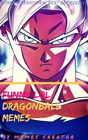 FUNNY LOL DRAGON BALL MEMES: Funny, Hilarious, LOL Dragon Ball Memes (DBZ Book 5)