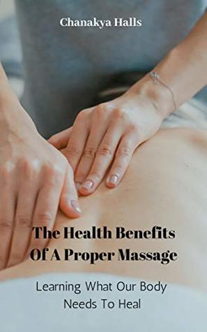 The Health Benefits Of A Proper Massage: Learning What Our Body Needs To Heal