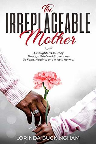 The Irreplaceable Mother: A Daughter's Journey Through Grief and Brokenness To Faith, Healing, and A New Normal