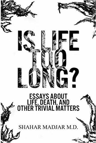 Is Life Too Long? Essays About Life, Death, and Other Trivial Matters