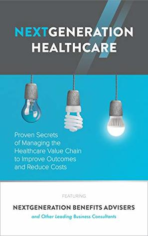 NextGeneration Healthcare: Proven Secrets of Managing the Healthcare Value Chain to Improve Outcomes and Reduce Costs