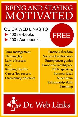 The path to success: Being and staying motivated! Quick Web Links to FREE 600+ books (how to be successful in everything): Financial freedom, wealth, investing, millionaire, entrepreneur guides, etc