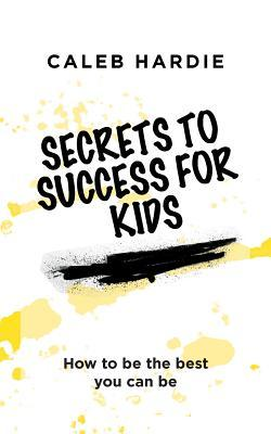 Secrets to Success for Kids: How to Be the Best You Can Be