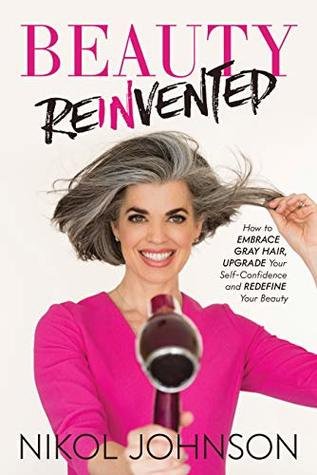 Beauty Reinvented: How to Embrace Gray Hair, Upgrade Your Self-Confidence and Redefine Your Beauty