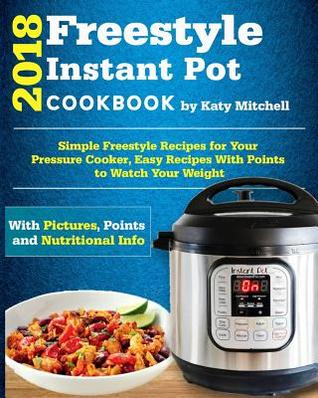 Freestyle 2018 Instant Pot Cookbook: Simple Freestyle Recipes for Your Pressure Cooker, Easy Recipes with Points to Watch Your Weight