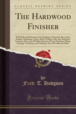 The Hardwood Finisher: With Rules and Directions, for Finishing in Natural Colors and in Antique, Mahogany, Cherry, Birch, Walnut, Oak, Ash, Redwood, Sycamore, Pine, and All Other Domestic Wood; Finishing, Filling, Staining, Varnishing, and Folishing; ALS